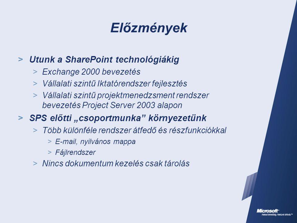 """Előzmények  Utunk a SharePoint technológiákig  Exchange 2000 bevezetés  Vállalati szintű Iktatórendszer fejlesztés  Vállalati szintű projektmenedzsment rendszer bevezetés Project Server 2003 alapon  SPS előtti """"csoportmunka környezetünk  Több különféle rendszer átfedő és részfunkciókkal  E-mail, nyilvános mappa  Fájlrendszer  Nincs dokumentum kezelés csak tárolás"""