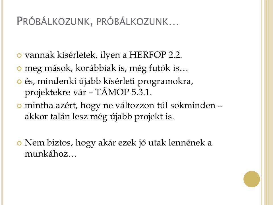 P RÓBÁLKOZUNK, PRÓBÁLKOZUNK … vannak kísérletek, ilyen a HERFOP 2.2.