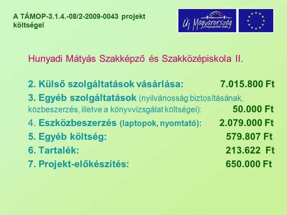 A TÁMOP-3.1.4.-08/2-2009-0043 projekt költségei Hunyadi Mátyás Szakképző és Szakközépiskola II. 2. Külső szolgáltatások vásárlása: 7.015.800 Ft 3. Egy