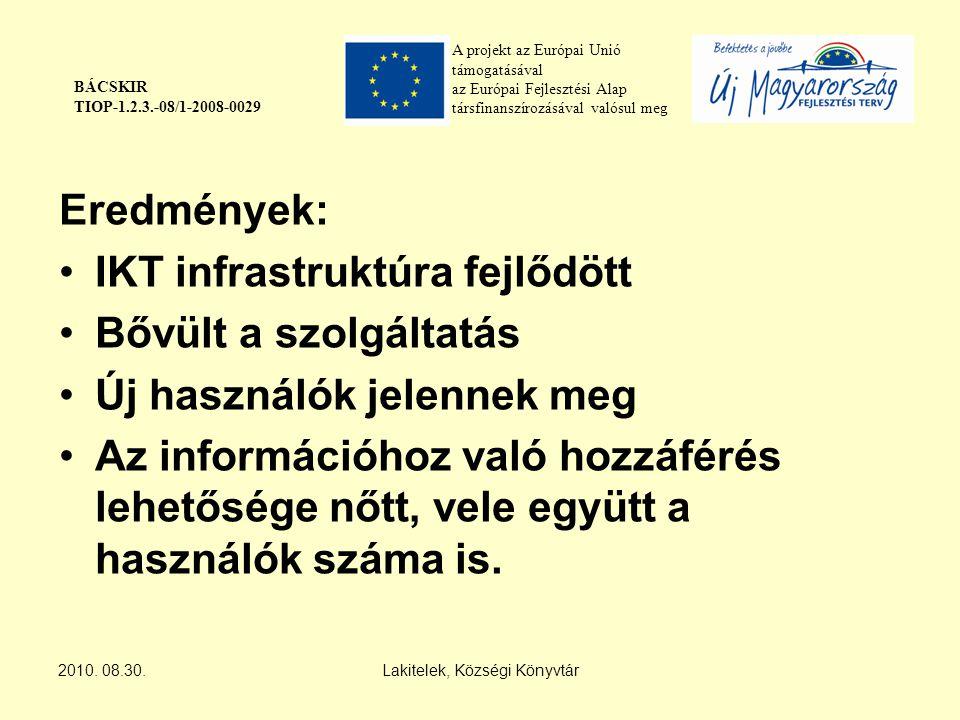 A projekt az Európai Unió támogatásával az Európai Fejlesztési Alap társfinanszírozásával valósul meg BÁCSKIR TIOP-1.2.3.-08/1-2008-0029 Eredmények: IKT infrastruktúra fejlődött Bővült a szolgáltatás Új használók jelennek meg Az információhoz való hozzáférés lehetősége nőtt, vele együtt a használók száma is.