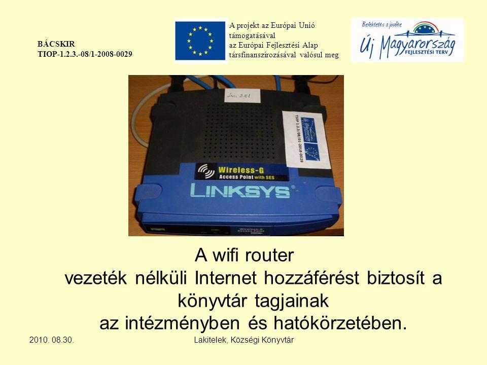 A projekt az Európai Unió támogatásával az Európai Fejlesztési Alap társfinanszírozásával valósul meg BÁCSKIR TIOP-1.2.3.-08/1-2008-0029 A wifi router vezeték nélküli Internet hozzáférést biztosít a könyvtár tagjainak az intézményben és hatókörzetében.