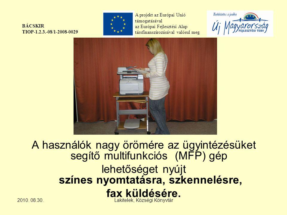 A projekt az Európai Unió támogatásával az Európai Fejlesztési Alap társfinanszírozásával valósul meg BÁCSKIR TIOP-1.2.3.-08/1-2008-0029 A használók nagy örömére az ügyintézésüket segítő multifunkciós (MFP) gép lehetőséget nyújt színes nyomtatásra, szkennelésre, fax küldésére.