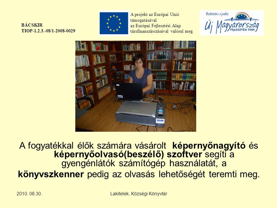 A projekt az Európai Unió támogatásával az Európai Fejlesztési Alap társfinanszírozásával valósul meg BÁCSKIR TIOP-1.2.3.-08/1-2008-0029 A fogyatékkal élők számára vásárolt képernyőnagyító és képernyőolvasó(beszélő) szoftver segíti a gyengénlátók számítógép használatát, a könyvszkenner pedig az olvasás lehetőségét teremti meg.