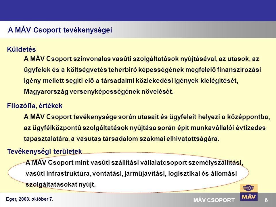 Eger, 2008. október 7. 6MÁV CSOPORT A MÁV Csoport tevékenységei A MÁV Csoport színvonalas vasúti szolgáltatások nyújtásával, az utasok, az ügyfelek és