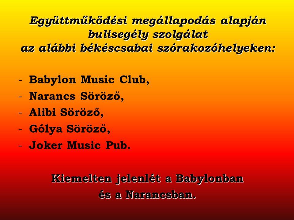 Együttműködési megállapodás alapján bulisegély szolgálat az alábbi békéscsabai szórakozóhelyeken: - Babylon Music Club, - Narancs Söröző, - Alibi Sörö