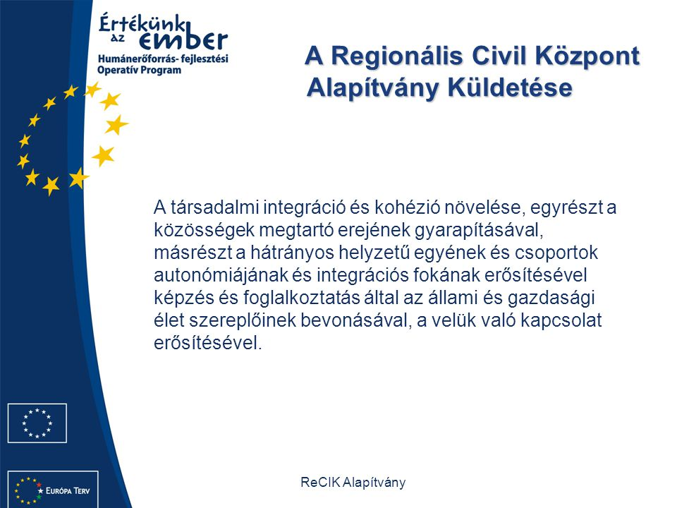 ReCIK Alapítvány A Regionális Civil Központ Alapítvány Küldetése A Regionális Civil Központ Alapítvány Küldetése A társadalmi integráció és kohézió növelése, egyrészt a közösségek megtartó erejének gyarapításával, másrészt a hátrányos helyzetű egyének és csoportok autonómiájának és integrációs fokának erősítésével képzés és foglalkoztatás által az állami és gazdasági élet szereplőinek bevonásával, a velük való kapcsolat erősítésével.