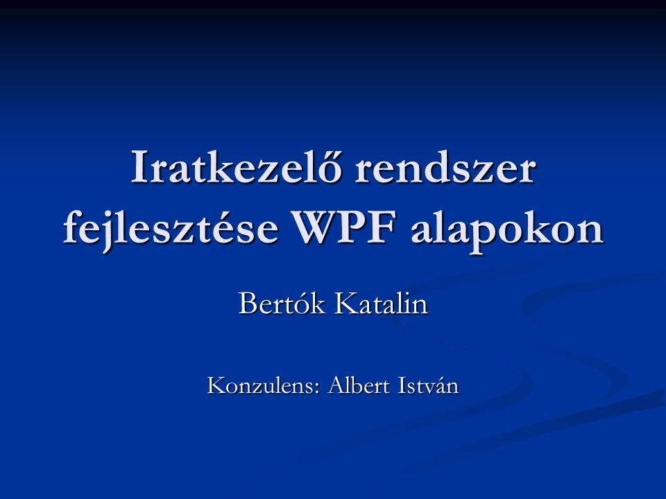 Iratkezelő rendszer fejlesztése WPF alapokon Bertók Katalin Konzulens: Albert István
