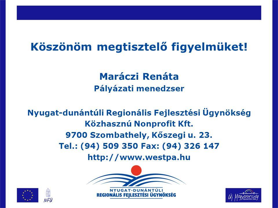 Köszönöm megtisztelő figyelmüket! Maráczi Renáta Pályázati menedzser Nyugat-dunántúli Regionális Fejlesztési Ügynökség Közhasznú Nonprofit Kft. 9700 S