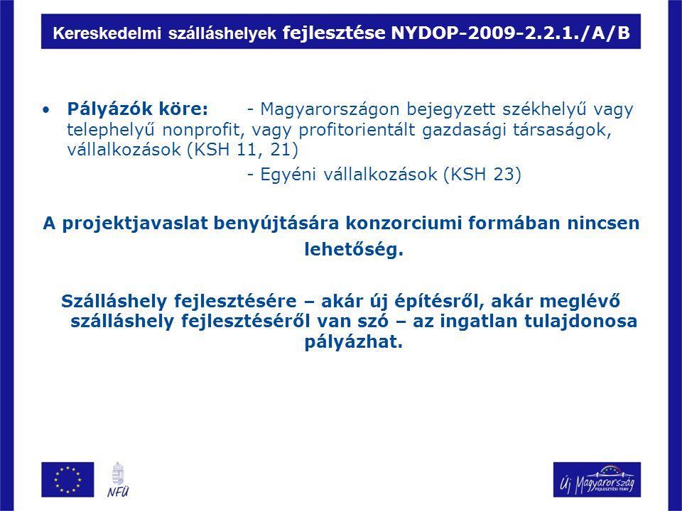 Kereskedelmi szálláshelyek fejlesztése NYDOP-2009-2.2.1./A/B Pályázók köre: - Magyarországon bejegyzett székhelyű vagy telephelyű nonprofit, vagy profitorientált gazdasági társaságok, vállalkozások (KSH 11, 21) - Egyéni vállalkozások (KSH 23) A projektjavaslat benyújtására konzorciumi formában nincsen lehetőség.