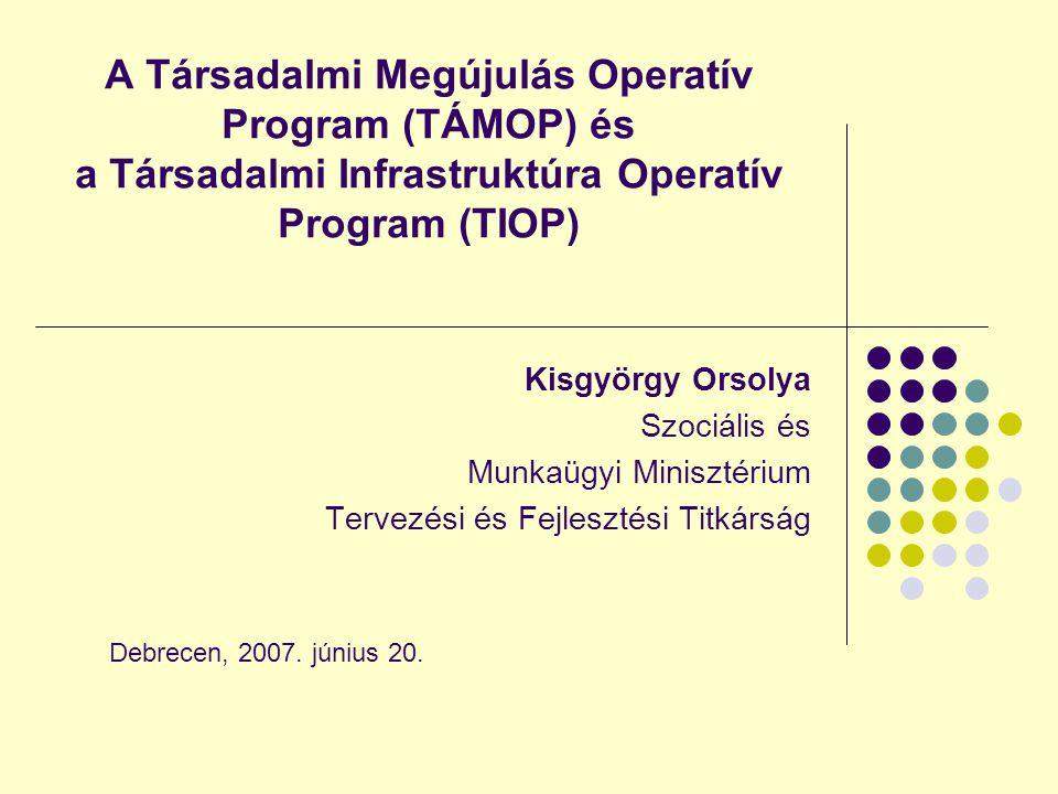 A Társadalmi Megújulás Operatív Program (TÁMOP) és a Társadalmi Infrastruktúra Operatív Program (TIOP) Kisgyörgy Orsolya Szociális és Munkaügyi Minisztérium Tervezési és Fejlesztési Titkárság Debrecen, 2007.