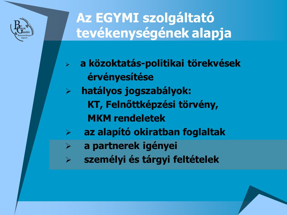 Az EGYMI szolgáltató tevékenységének alapja  a közoktatás-politikai törekvések érvényesítése  hatályos jogszabályok: KT, Felnőttképzési törvény, MKM