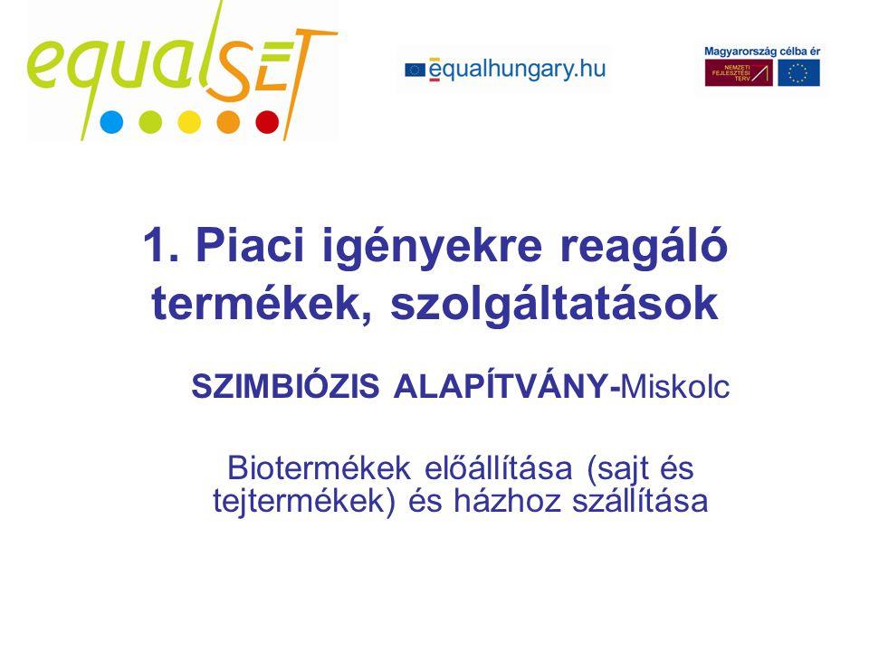SZIMBIÓZIS ALAPÍTVÁNY-Miskolc Biotermékek előállítása (sajt és tejtermékek) és házhoz szállítása 1. Piaci igényekre reagáló termékek, szolgáltatások