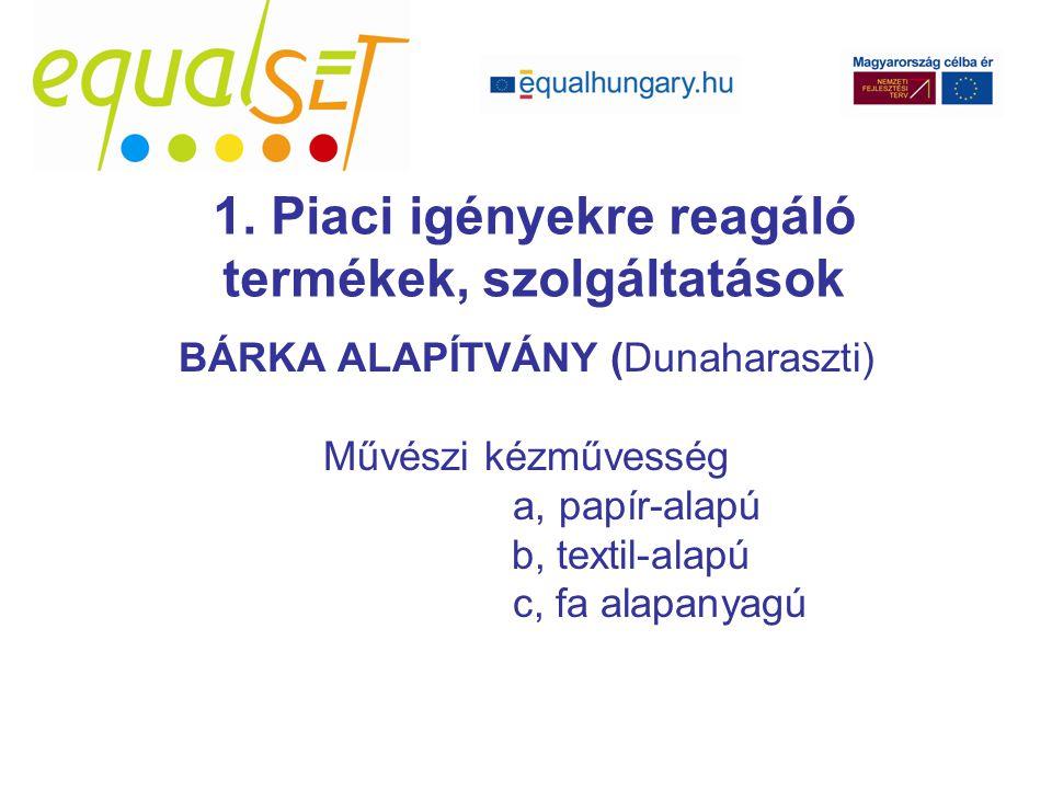 BÁRKA ALAPÍTVÁNY (Dunaharaszti) Művészi kézművesség a, papír-alapú b, textil-alapú c, fa alapanyagú 1.