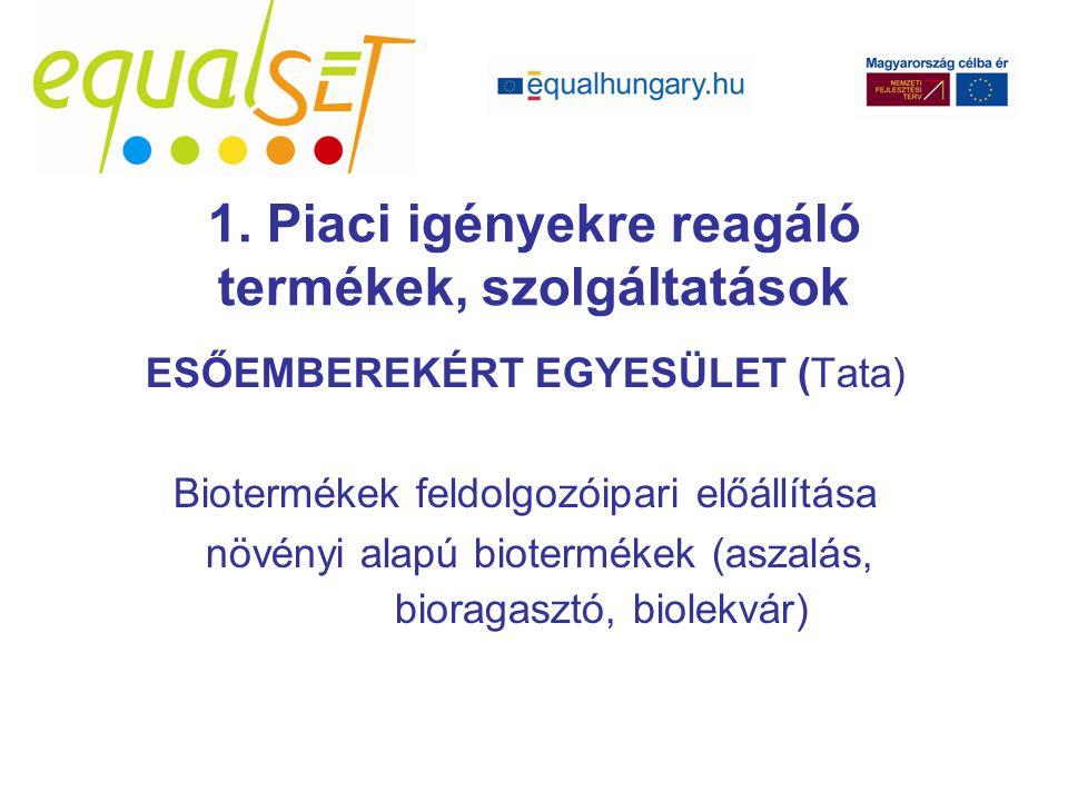 ESŐEMBEREKÉRT EGYESÜLET (Tata) Biotermékek feldolgozóipari előállítása növényi alapú biotermékek (aszalás, bioragasztó, biolekvár) 1. Piaci igényekre