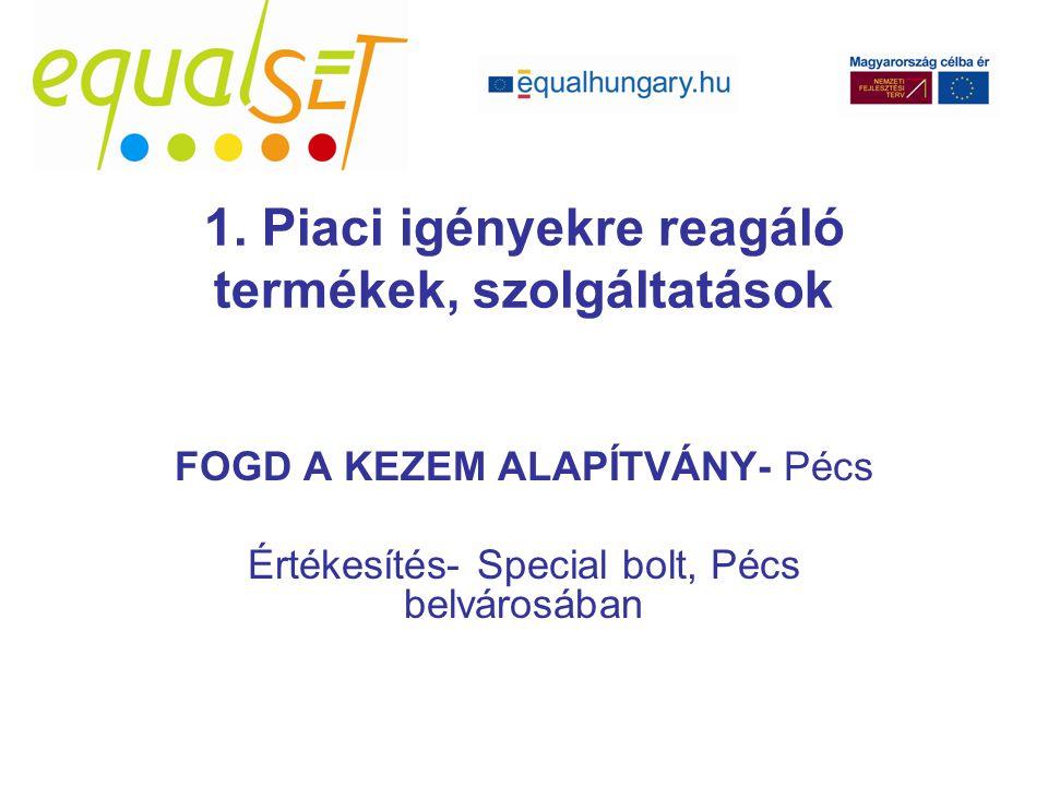 FOGD A KEZEM ALAPÍTVÁNY- Pécs Értékesítés- Special bolt, Pécs belvárosában 1. Piaci igényekre reagáló termékek, szolgáltatások