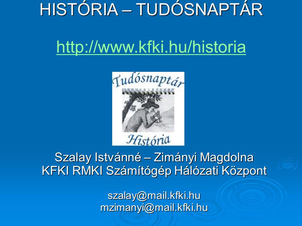 HISTÓRIA – TUDÓSNAPTÁR HISTÓRIA – TUDÓSNAPTÁR http://www.kfki.hu/historia http://www.kfki.hu/historia Szalay Istvánné – Zimányi Magdolna KFKI RMKI Számítógép Hálózati Központ szalay@mail.kfki.humzimanyi@mail.kfki.hu