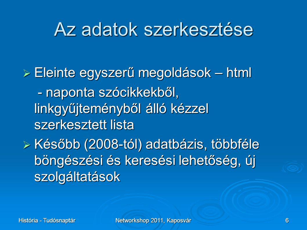 História - TudósnaptárNetworkshop 2011, Kaposvár6 Az adatok szerkesztése  Eleinte egyszerű megoldások – html - naponta szócikkekből, linkgyűjteményből álló kézzel szerkesztett lista - naponta szócikkekből, linkgyűjteményből álló kézzel szerkesztett lista  Később (2008-tól) adatbázis, többféle böngészési és keresési lehetőség, új szolgáltatások