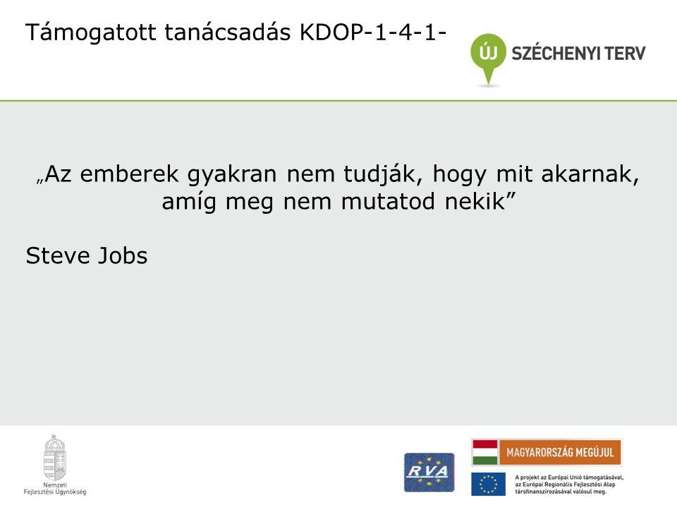 """Támogatott tanácsadás KDOP-1-4-1- """" Az emberek gyakran nem tudják, hogy mit akarnak, amíg meg nem mutatod nekik"""" Steve Jobs"""