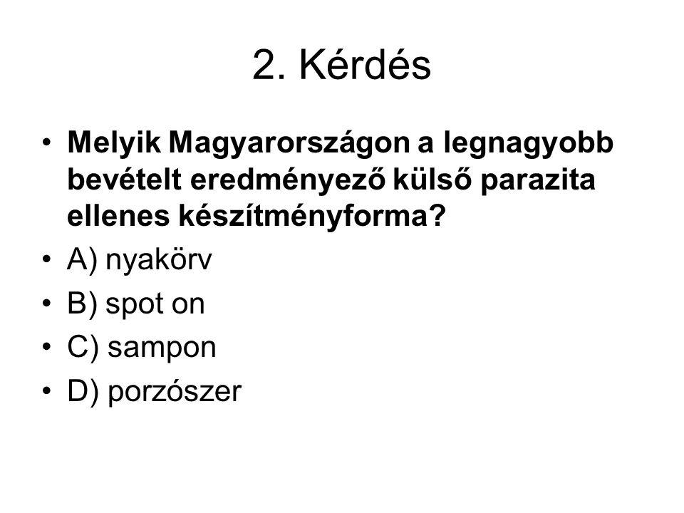 2. Kérdés Melyik Magyarországon a legnagyobb bevételt eredményező külső parazita ellenes készítményforma? A) nyakörv B) spot on C) sampon D) porzószer