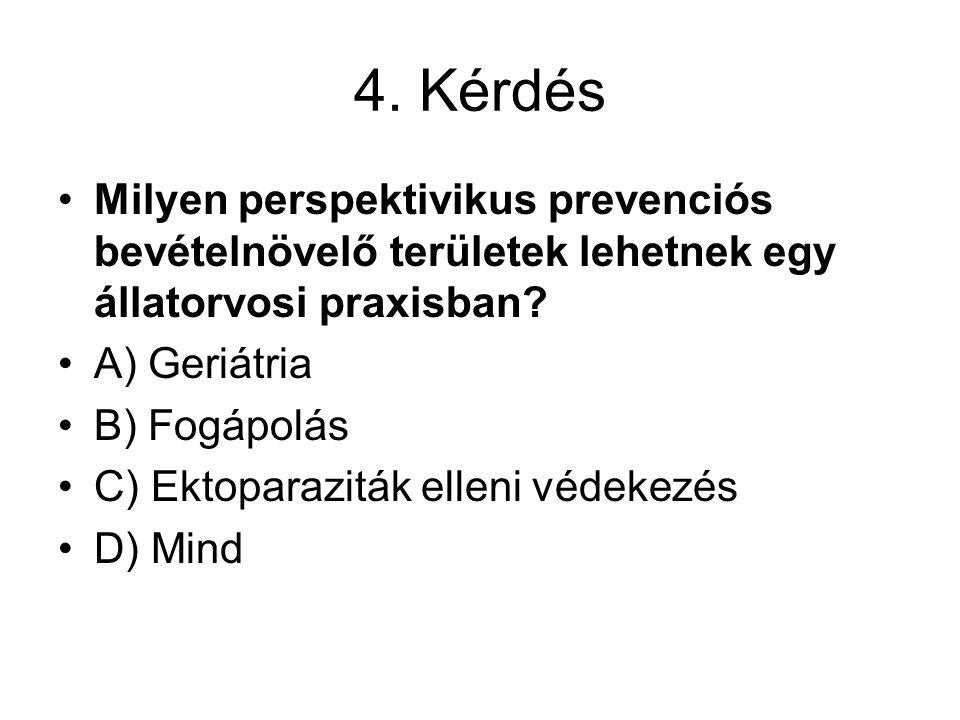 4. Kérdés Milyen perspektivikus prevenciós bevételnövelő területek lehetnek egy állatorvosi praxisban? A) Geriátria B) Fogápolás C) Ektoparaziták elle