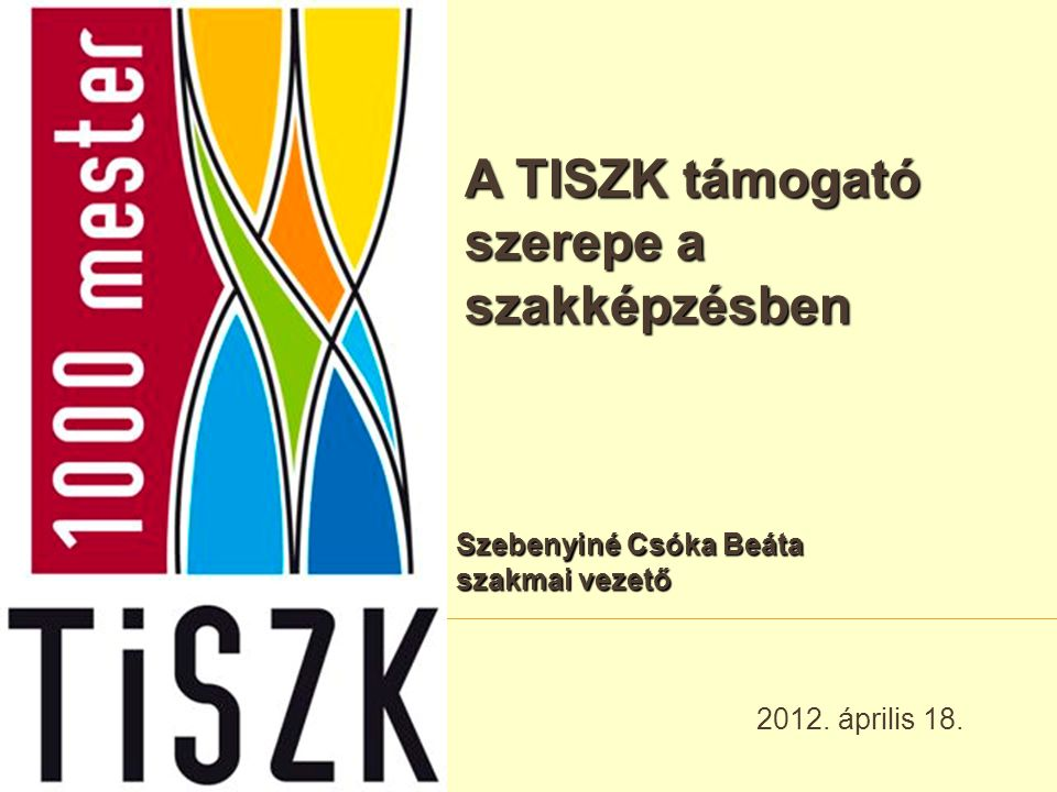 A TISZK támogató szerepe a szakképzésben 2012. április 18. Szebenyiné Csóka Beáta szakmai vezető