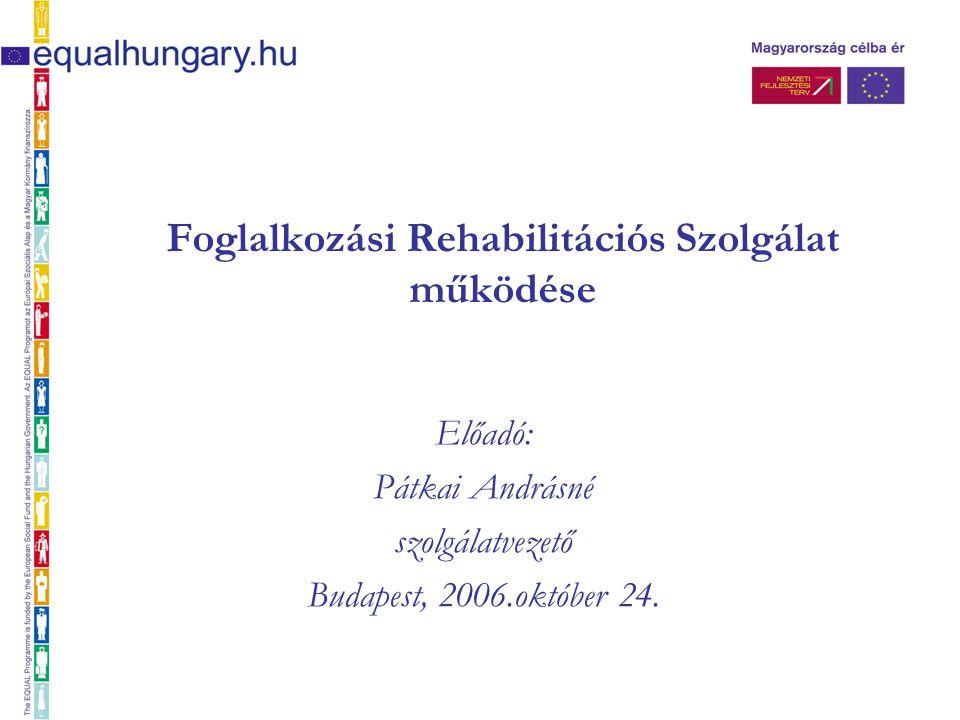 Foglalkozási Rehabilitációs Szolgálat működése Előadó: Pátkai Andrásné szolgálatvezető Budapest, 2006.október 24.
