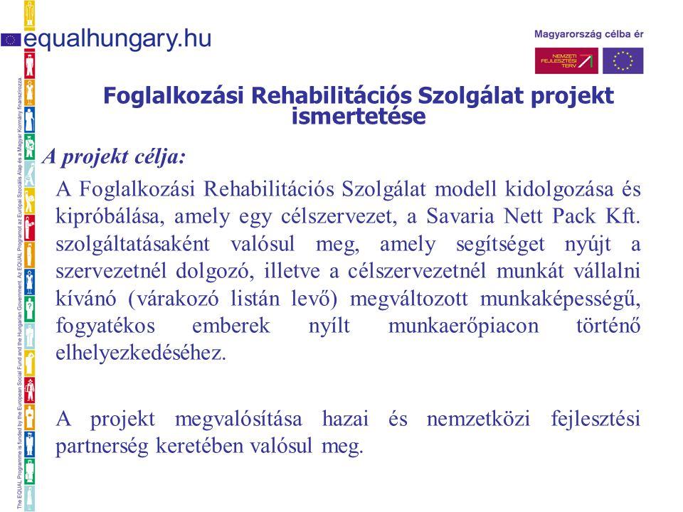 Foglalkozási Rehabilitációs Szolgálat projekt ismertetése A projekt célja: A Foglalkozási Rehabilitációs Szolgálat modell kidolgozása és kipróbálása, amely egy célszervezet, a Savaria Nett Pack Kft.