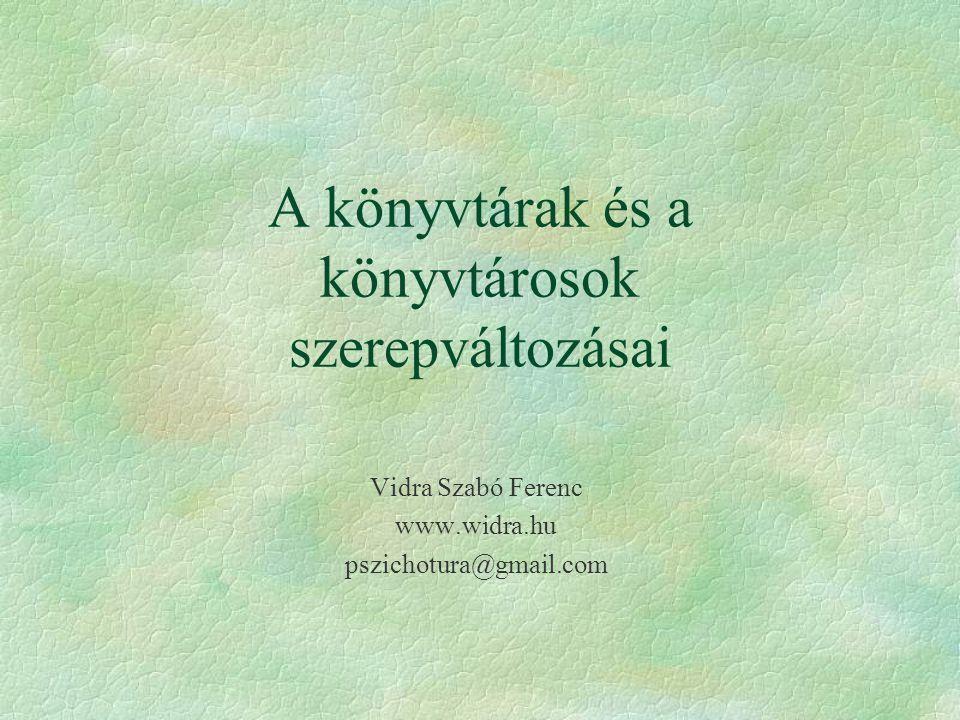 A könyvtárak és a könyvtárosok szerepváltozásai Vidra Szabó Ferenc www.widra.hu pszichotura@gmail.com