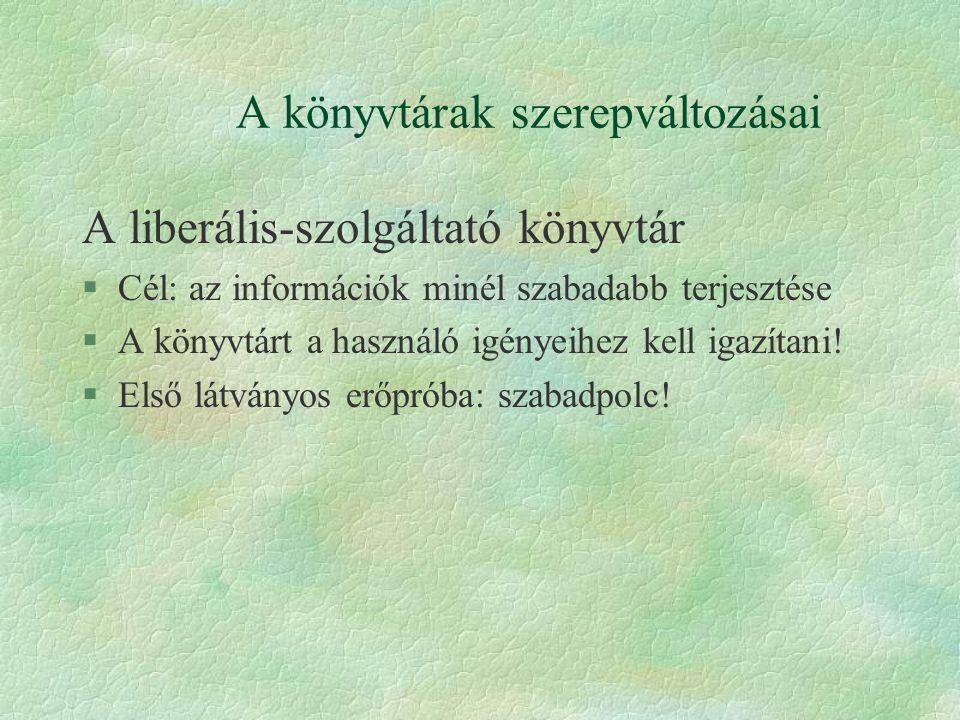 A könyvtárak szerepváltozásai A liberális-szolgáltató könyvtár §Cél: az információk minél szabadabb terjesztése §A könyvtárt a használó igényeihez kell igazítani.