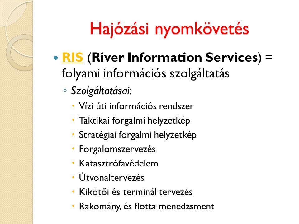 Hajózási nyomkövetés RIS (River Information Services) = folyami információs szolgáltatás ◦ Szolgáltatásai:  Vízi úti információs rendszer  Taktikai