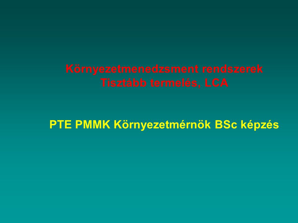Környezetmenedzsment rendszerek Tisztább termelés, LCA PTE PMMK Környezetmérnök BSc képzés