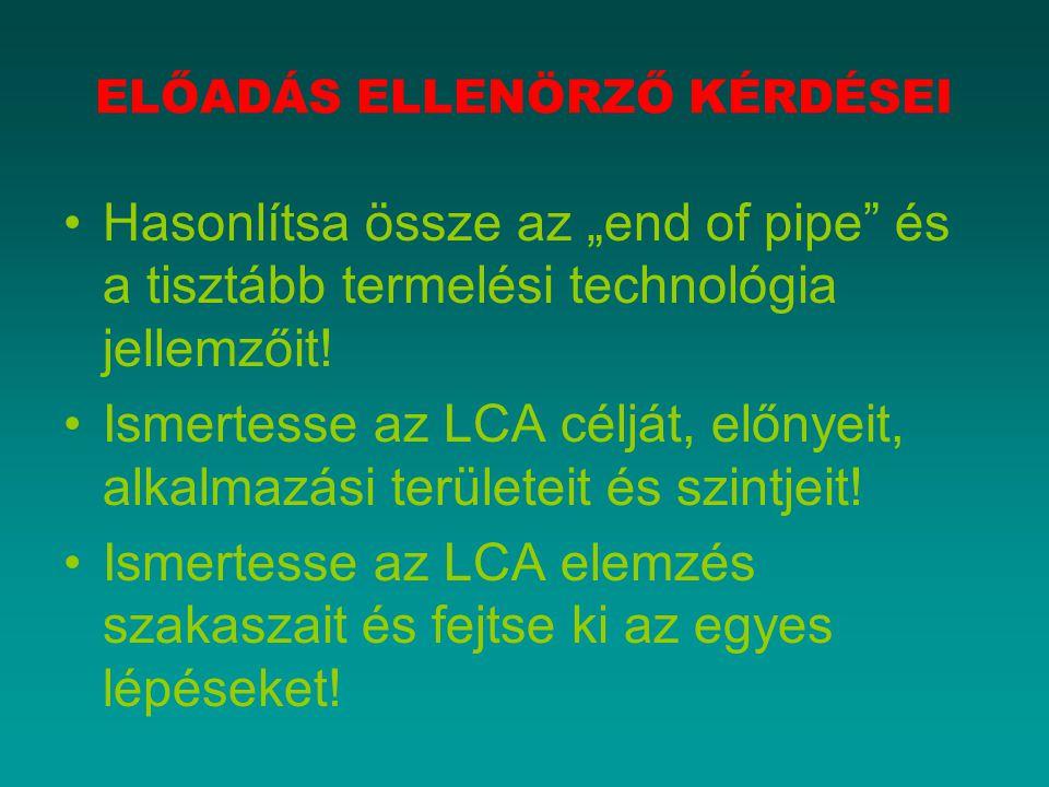 """ELŐADÁS ELLENÖRZŐ KÉRDÉSEI Hasonlítsa össze az """"end of pipe"""" és a tisztább termelési technológia jellemzőit! Ismertesse az LCA célját, előnyeit, alkal"""