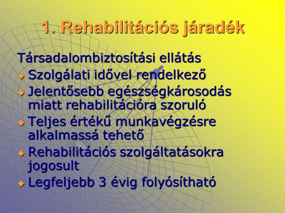 1. Rehabilitációs járadék Társadalombiztosítási ellátás  Szolgálati idővel rendelkező  Jelentősebb egészségkárosodás miatt rehabilitációra szoruló 