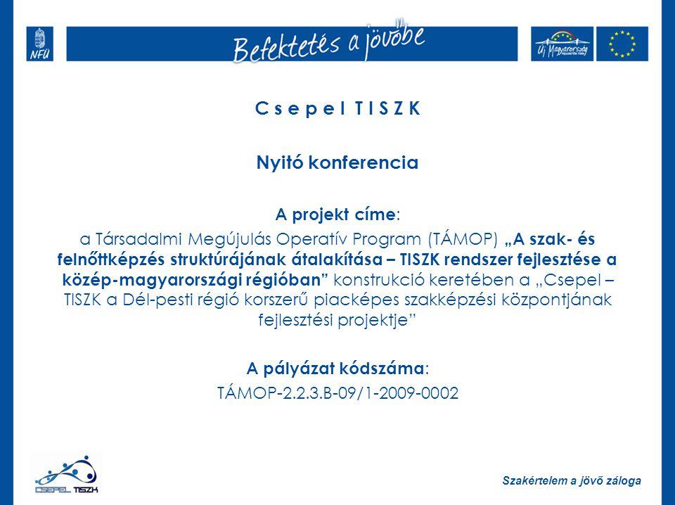 """Szakértelem a jövő záloga C s e p e l T I S Z K Nyitó konferencia A projekt címe : a Társadalmi Megújulás Operatív Program (TÁMOP) """"A szak- és felnőttképzés struktúrájának átalakítása – TISZK rendszer fejlesztése a közép-magyarországi régióban konstrukció keretében a """"Csepel – TISZK a Dél-pesti régió korszerű piacképes szakképzési központjának fejlesztési projektje A pályázat kódszáma : TÁMOP-2.2.3.B-09/1-2009-0002"""
