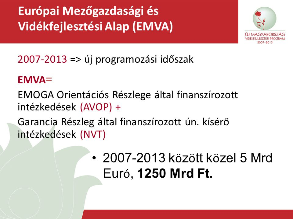 Európai Mezőgazdasági és Vidékfejlesztési Alap (EMVA) 2007-2013 k ö z ö tt k ö zel 5 Mrd Eur ó, 1250 Mrd Ft. 2007-2013 => új programozási időszak EMVA