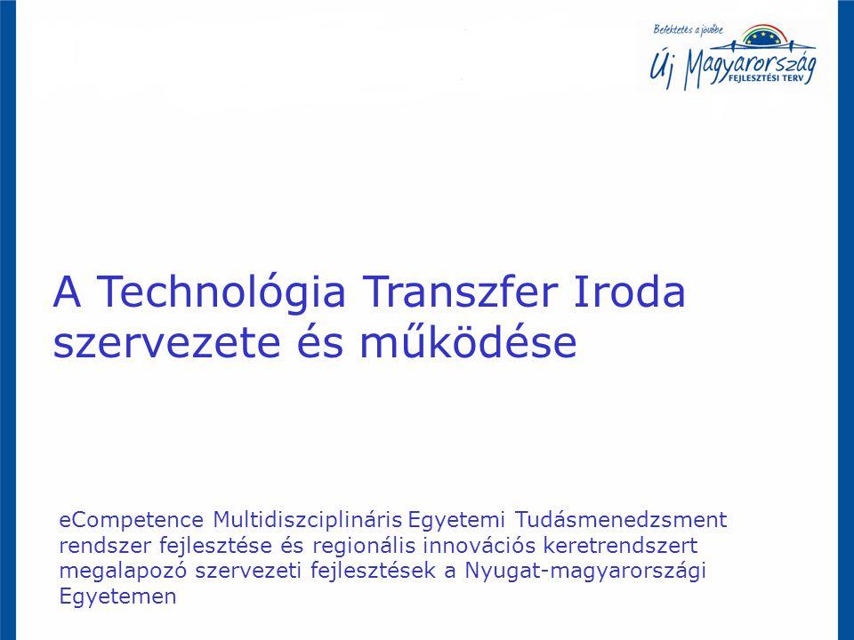 A Technológia Transzfer Iroda szervezete és működése eCompetence Multidiszciplináris Egyetemi Tudásmenedzsment rendszer fejlesztése és regionális innovációs keretrendszert megalapozó szervezeti fejlesztések a Nyugat-magyarországi Egyetemen