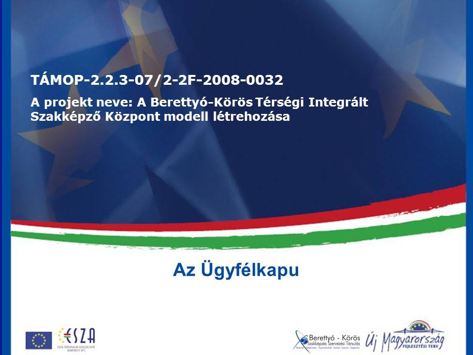 Az Ügyfélkapu TÁMOP-2.2.3-07/2-2F-2008-0032 A projekt neve: A Berettyó-Körös Térségi Integrált Szakképző Központ modell létrehozása