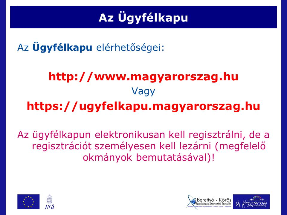 Az Ügyfélkapu Az Ügyfélkapu elérhetőségei: http://www.magyarorszag.hu Vagy https://ugyfelkapu.magyarorszag.hu Az ügyfélkapun elektronikusan kell regisztrálni, de a regisztrációt személyesen kell lezárni (megfelelő okmányok bemutatásával)!