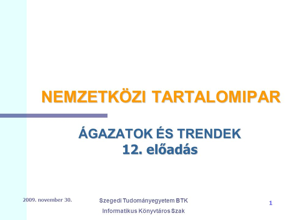 2009. november 30. Szegedi Tudományegyetem BTK Informatikus Könyvtáros Szak 1 NEMZETKÖZI TARTALOMIPAR ÁGAZATOK ÉS TRENDEK 12. előadás