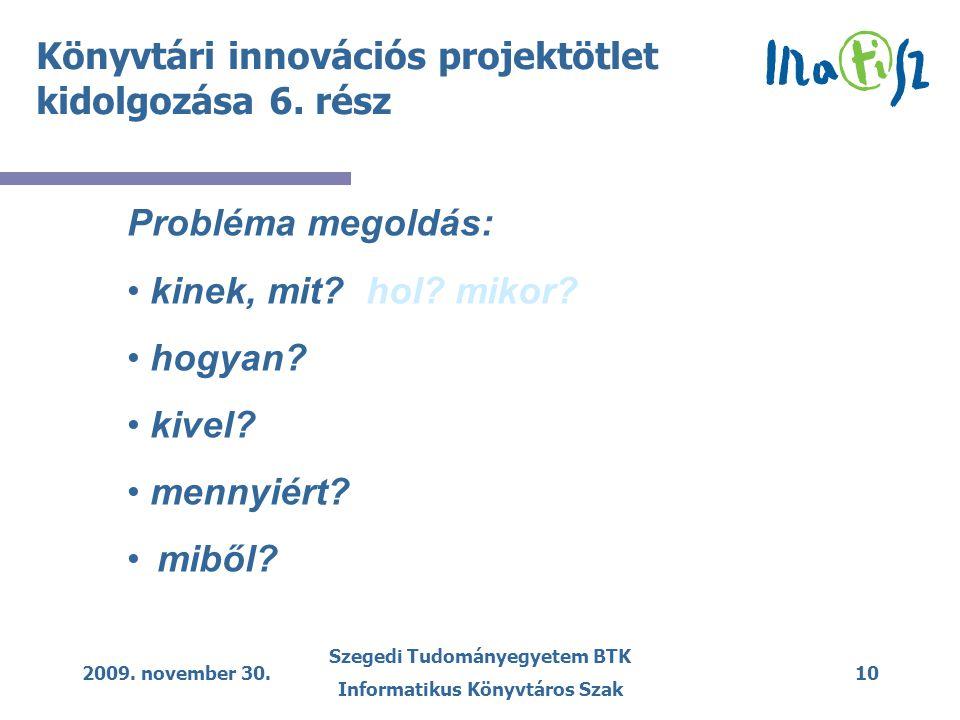 2009. november 30. Szegedi Tudományegyetem BTK Informatikus Könyvtáros Szak 10 Könyvtári innovációs projektötlet kidolgozása 6. rész Probléma megoldás