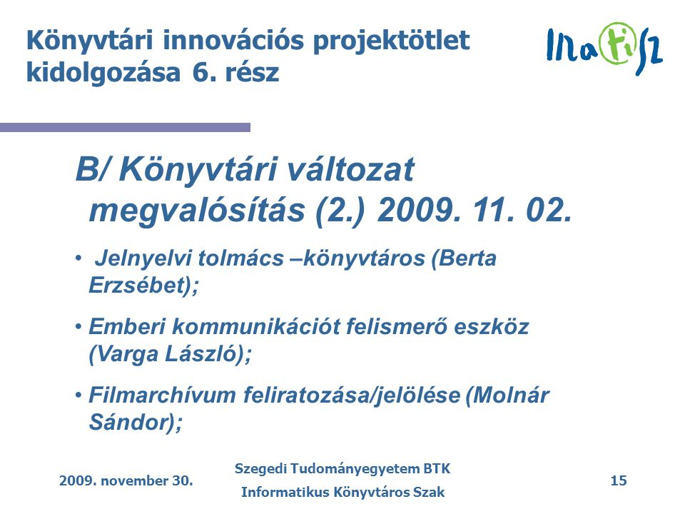 2009. november 30. Szegedi Tudományegyetem BTK Informatikus Könyvtáros Szak 15 Könyvtári innovációs projektötlet kidolgozása 6. rész B/ Könyvtári vált