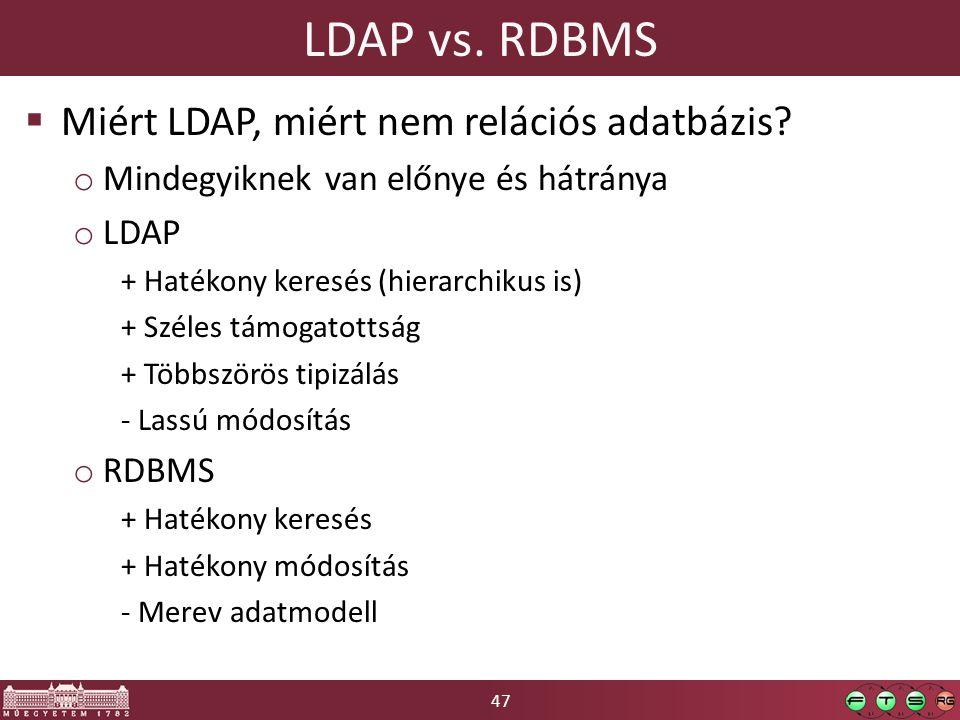 47 LDAP vs. RDBMS  Miért LDAP, miért nem relációs adatbázis? o Mindegyiknek van előnye és hátránya o LDAP + Hatékony keresés (hierarchikus is) + Szél