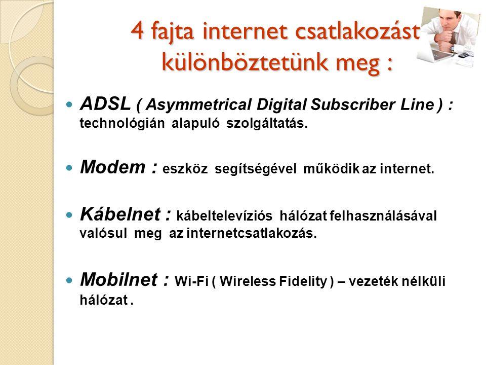 4 fajta internet csatlakozást különböztetünk meg : ADSL ( Asymmetrical Digital Subscriber Line ) : technológián alapuló szolgáltatás.