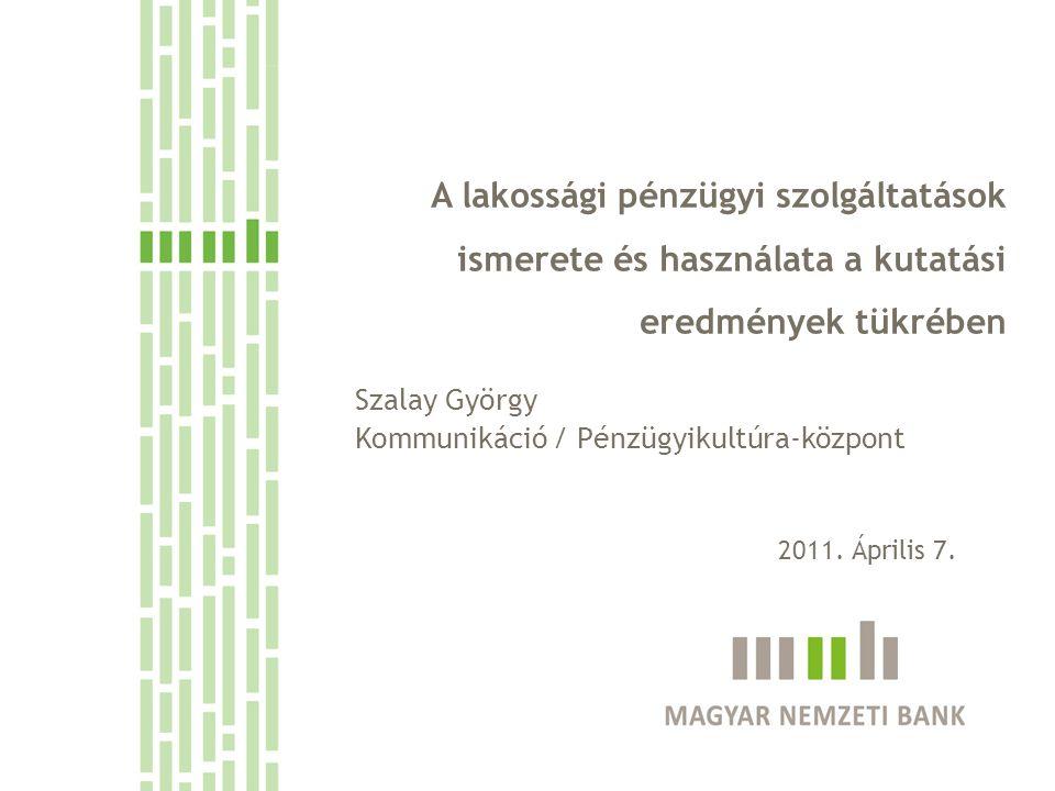 A lakossági pénzügyi szolgáltatások ismerete és használata a kutatási eredmények tükrében Szalay György Kommunikáció / Pénzügyikultúra-központ 2011. Á