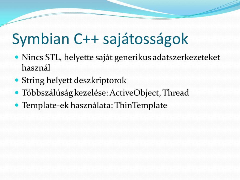 Symbian C++ sajátosságok Nincs STL, helyette saját generikus adatszerkezeteket használ String helyett deszkriptorok Többszálúság kezelése: ActiveObject, Thread Template-ek használata: ThinTemplate