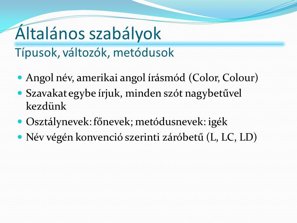 Általános szabályok Típusok, változók, metódusok Angol név, amerikai angol írásmód (Color, Colour) Szavakat egybe írjuk, minden szót nagybetűvel kezdünk Osztálynevek: főnevek; metódusnevek: igék Név végén konvenció szerinti záróbetű (L, LC, LD)