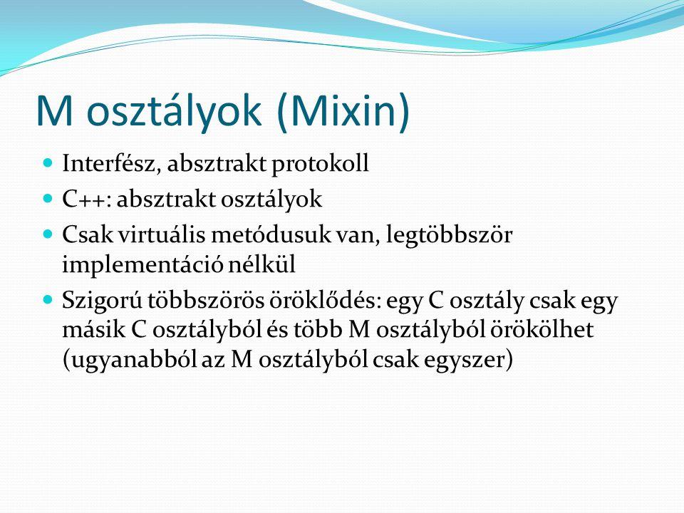 M osztályok (Mixin) Interfész, absztrakt protokoll C++: absztrakt osztályok Csak virtuális metódusuk van, legtöbbször implementáció nélkül Szigorú többszörös öröklődés: egy C osztály csak egy másik C osztályból és több M osztályból örökölhet (ugyanabból az M osztályból csak egyszer)