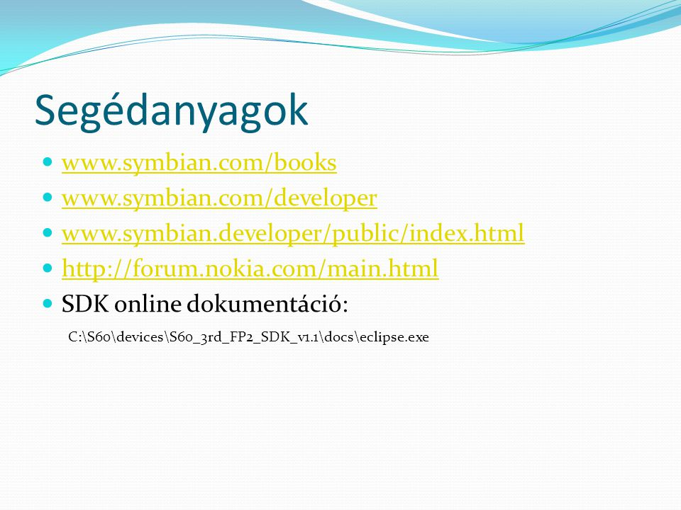 Segédanyagok www.symbian.com/books www.symbian.com/developer www.symbian.developer/public/index.html http://forum.nokia.com/main.html SDK online dokumentáció: C:\S60\devices\S60_3rd_FP2_SDK_v1.1\docs\eclipse.exe