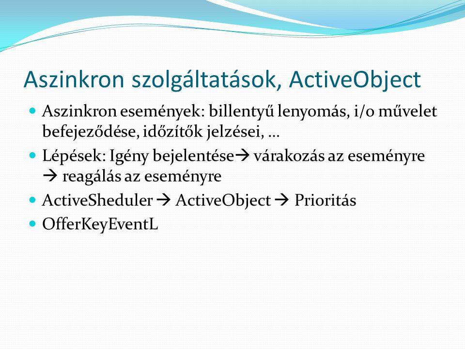 Aszinkron szolgáltatások, ActiveObject Aszinkron események: billentyű lenyomás, i/o művelet befejeződése, időzítők jelzései, … Lépések: Igény bejelentése  várakozás az eseményre  reagálás az eseményre ActiveSheduler  ActiveObject  Prioritás OfferKeyEventL