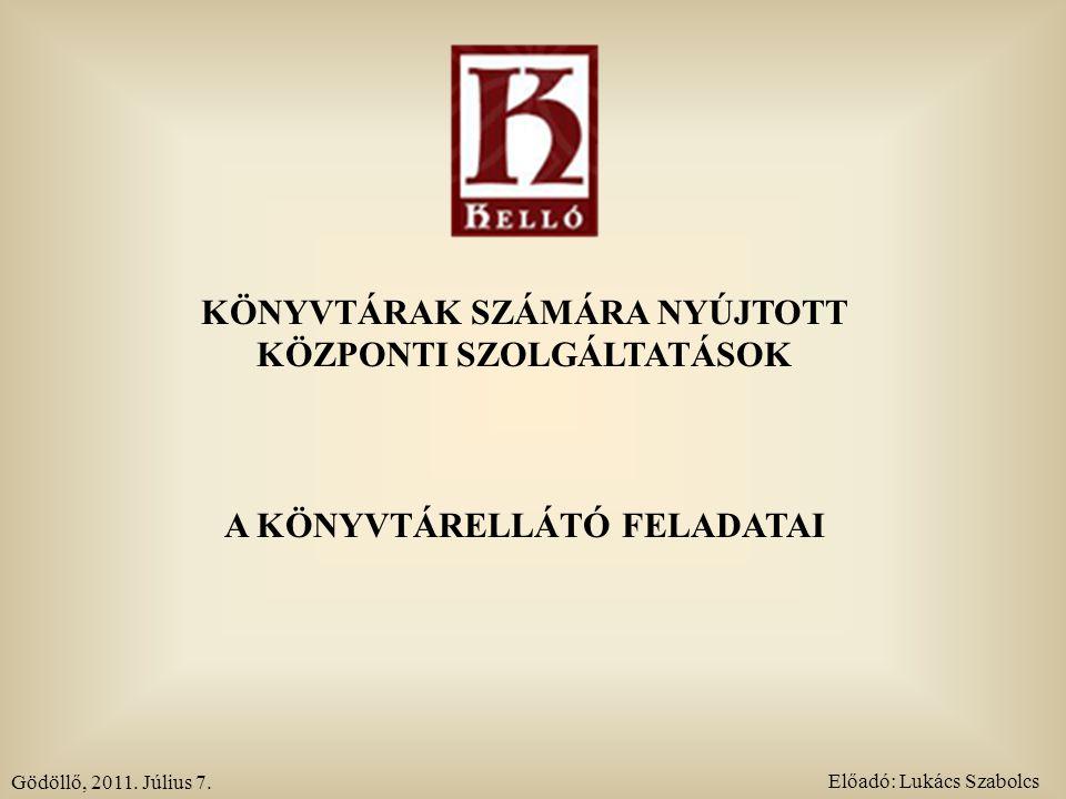 KÖNYVTÁRAK SZÁMÁRA NYÚJTOTT KÖZPONTI SZOLGÁLTATÁSOK A KÖNYVTÁRELLÁTÓ FELADATAI Gödöllő, 2011. Július 7. Előadó: Lukács Szabolcs